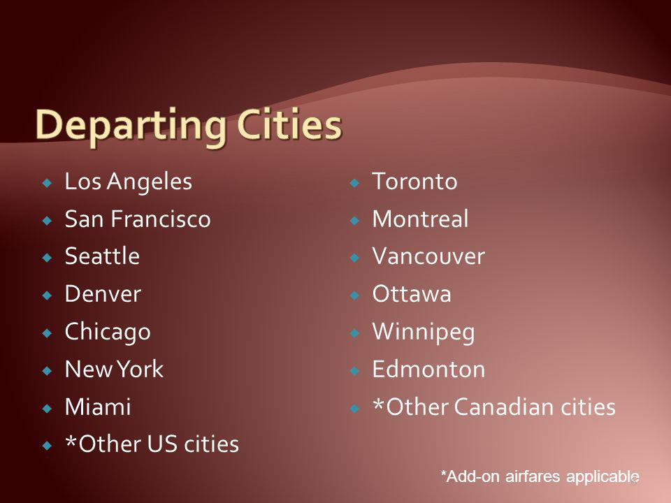 Los Angeles  San Francisco  Seattle  Denver  Chicago  New York  Miami  *Other US cities  Toronto  Montreal  Vancouver  Ottawa  Winnipeg  Edmonton  *Other Canadian cities *Add-on airfares applicable 6