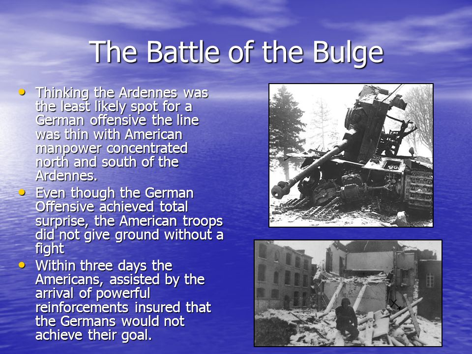 The Battle of the Bulge Thinking the Ardennes was the least likely spot for a German offensive the line was thin with American manpower concentrated north and south of the Ardennes.