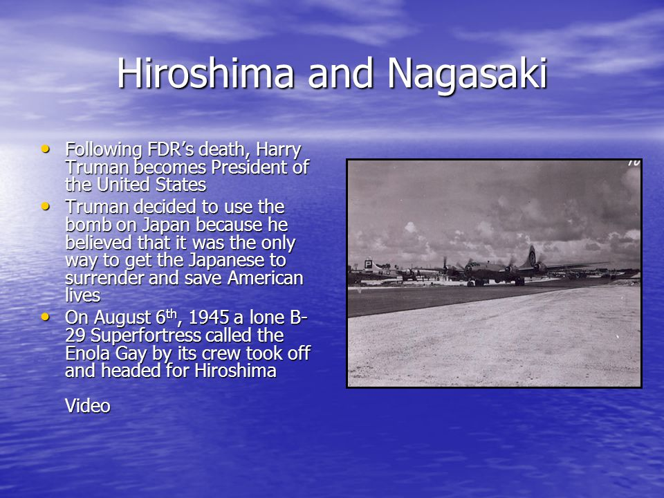 Hiroshima and Nagasaki Following FDR's death, Harry Truman becomes President of the United States Following FDR's death, Harry Truman becomes President of the United States Truman decided to use the bomb on Japan because he believed that it was the only way to get the Japanese to surrender and save American lives Truman decided to use the bomb on Japan because he believed that it was the only way to get the Japanese to surrender and save American lives On August 6 th, 1945 a lone B- 29 Superfortress called the Enola Gay by its crew took off and headed for Hiroshima Video On August 6 th, 1945 a lone B- 29 Superfortress called the Enola Gay by its crew took off and headed for Hiroshima Video