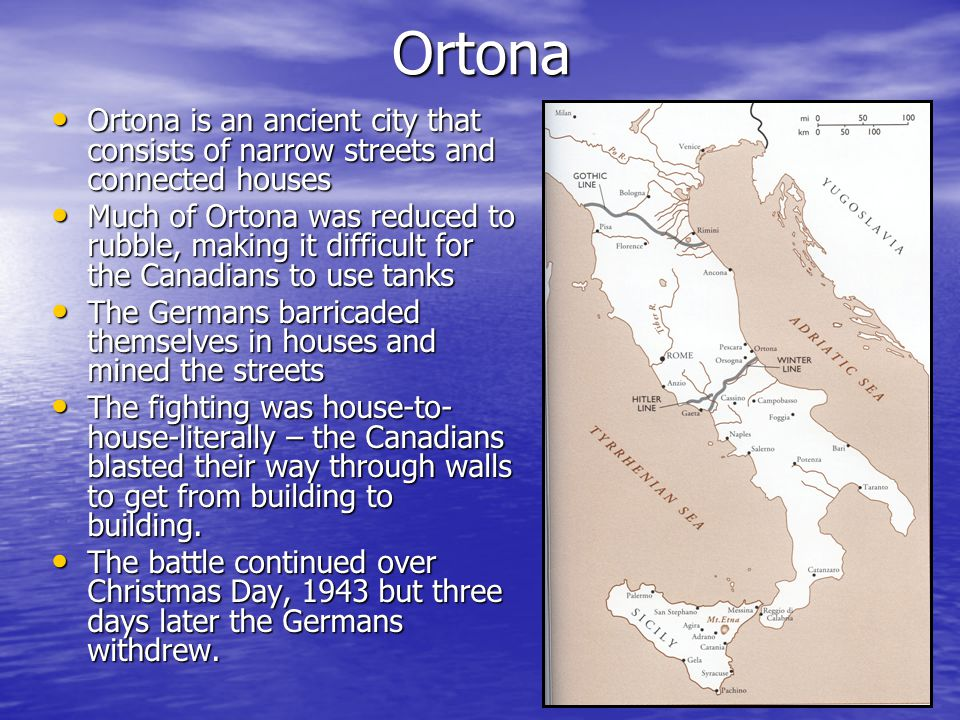 Ortona Ortona is an ancient city that consists of narrow streets and connected houses Ortona is an ancient city that consists of narrow streets and connected houses Much of Ortona was reduced to rubble, making it difficult for the Canadians to use tanks Much of Ortona was reduced to rubble, making it difficult for the Canadians to use tanks The Germans barricaded themselves in houses and mined the streets The Germans barricaded themselves in houses and mined the streets The fighting was house-to- house-literally – the Canadians blasted their way through walls to get from building to building.