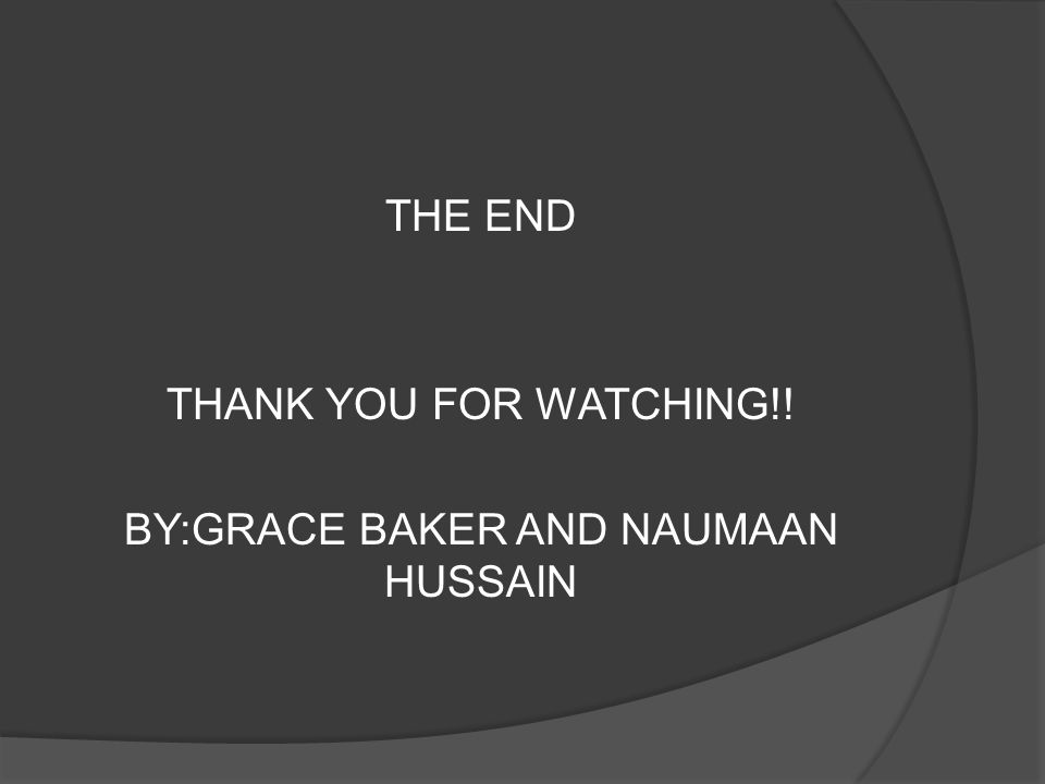 THE END THANK YOU FOR WATCHING!! BY:GRACE BAKER AND NAUMAAN HUSSAIN