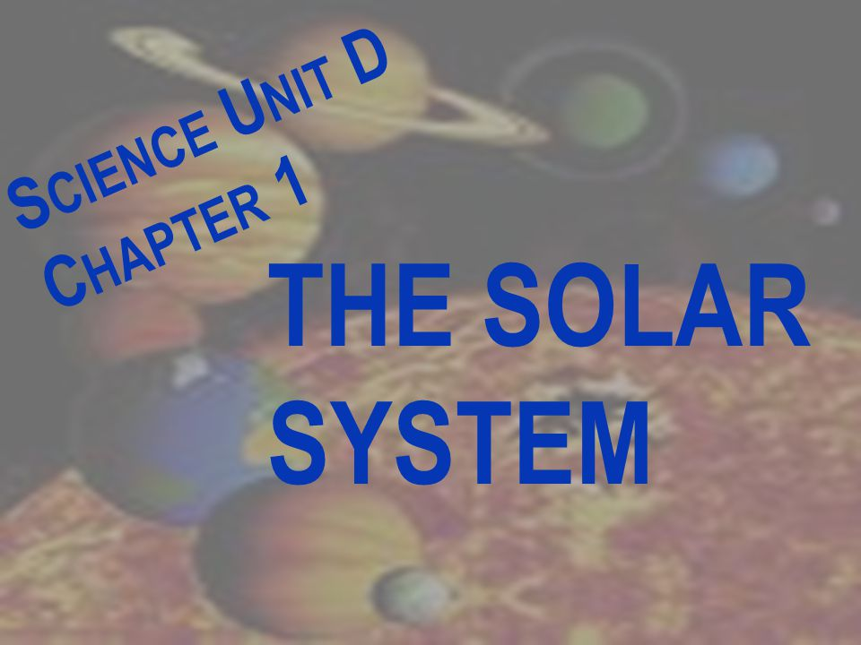 S CIENCE U NIT D C HAPTER 1 THE SOLAR SYSTEM