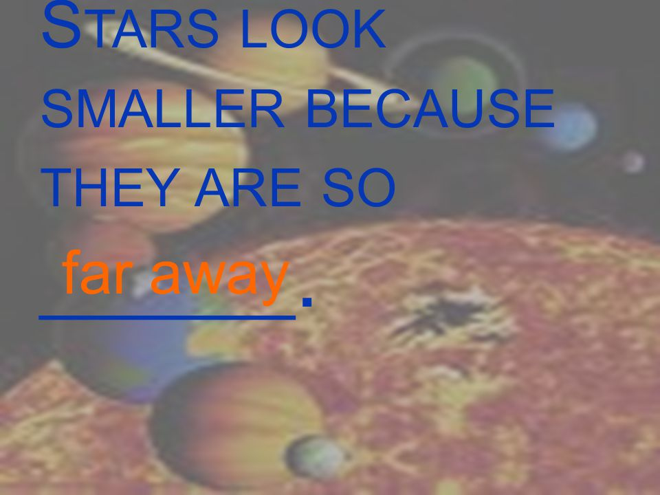 S TARS LOOK SMALLER BECAUSE THEY ARE SO _______. far away