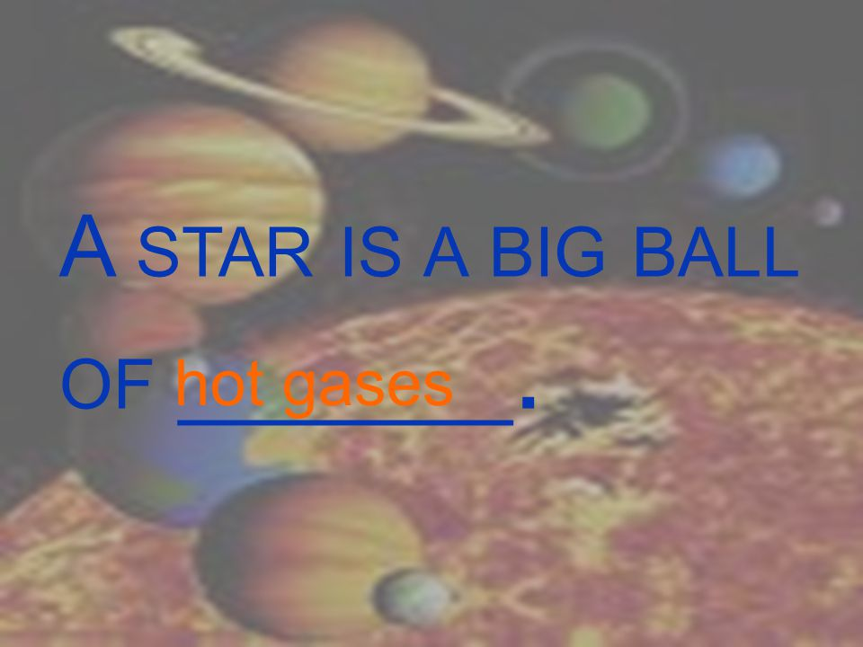 A STAR IS A BIG BALL OF _______. hot gases