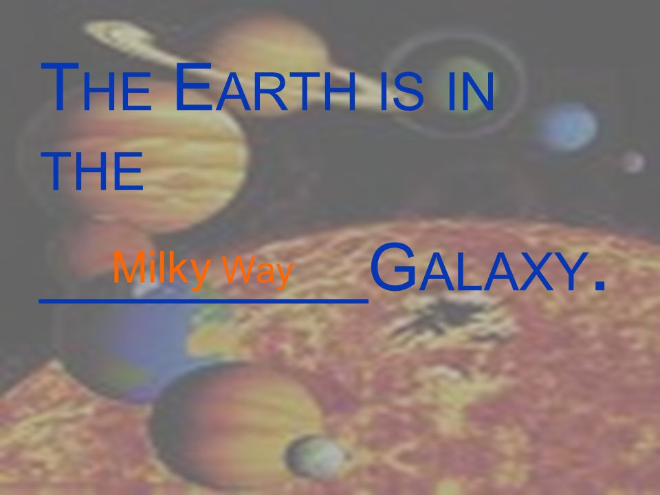 T HE E ARTH IS IN THE _________G ALAXY. Milky Way