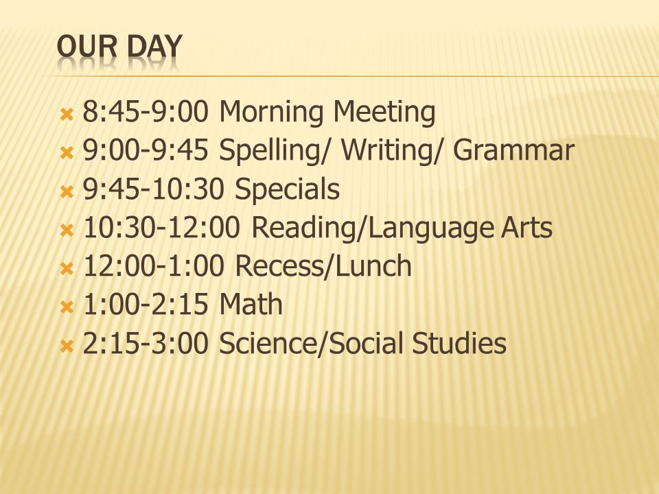 8:45-9:00 Morning Meeting  9:00-9:45 Spelling/ Writing/ Grammar  9:45-10:30 Specials  10:30-12:00 Reading/Language Arts  12:00-1:00 Recess/Lunch