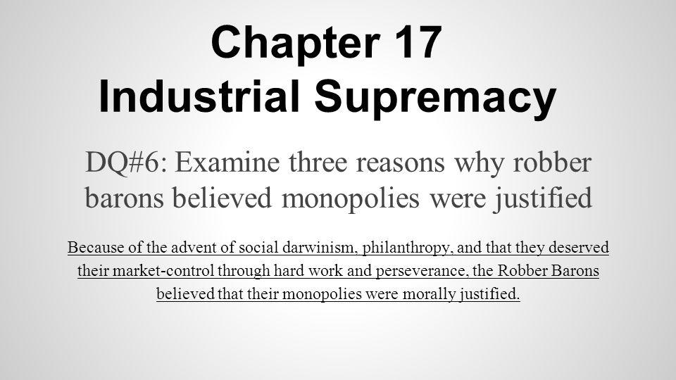 Chapter 17 Industrial Supremacy DQ#6: Examine three reasons why robber barons believed monopolies were justified Because of the advent of social darwinism, philanthropy, and that they deserved their market-control through hard work and perseverance, the Robber Barons believed that their monopolies were morally justified.