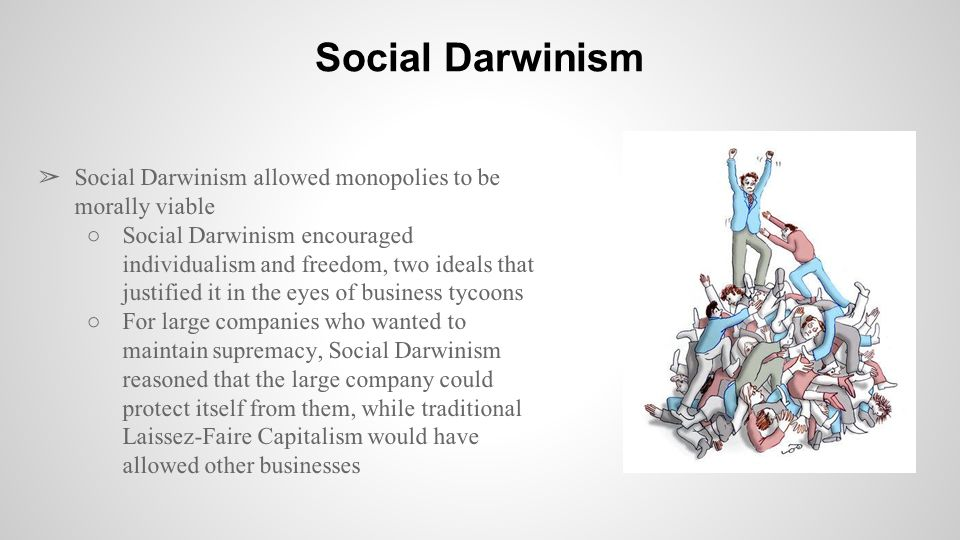 ➢ Social Darwinism allowed monopolies to be morally viable ○Social Darwinism encouraged individualism and freedom, two ideals that justified it in the eyes of business tycoons ○For large companies who wanted to maintain supremacy, Social Darwinism reasoned that the large company could protect itself from them, while traditional Laissez-Faire Capitalism would have allowed other businesses Social Darwinism