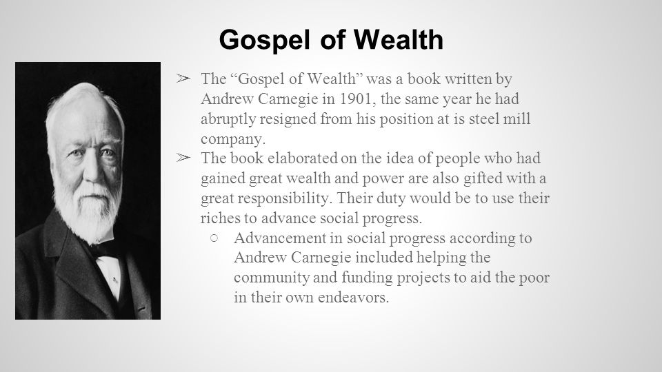 ➢ The Gospel of Wealth was a book written by Andrew Carnegie in 1901, the same year he had abruptly resigned from his position at is steel mill company.