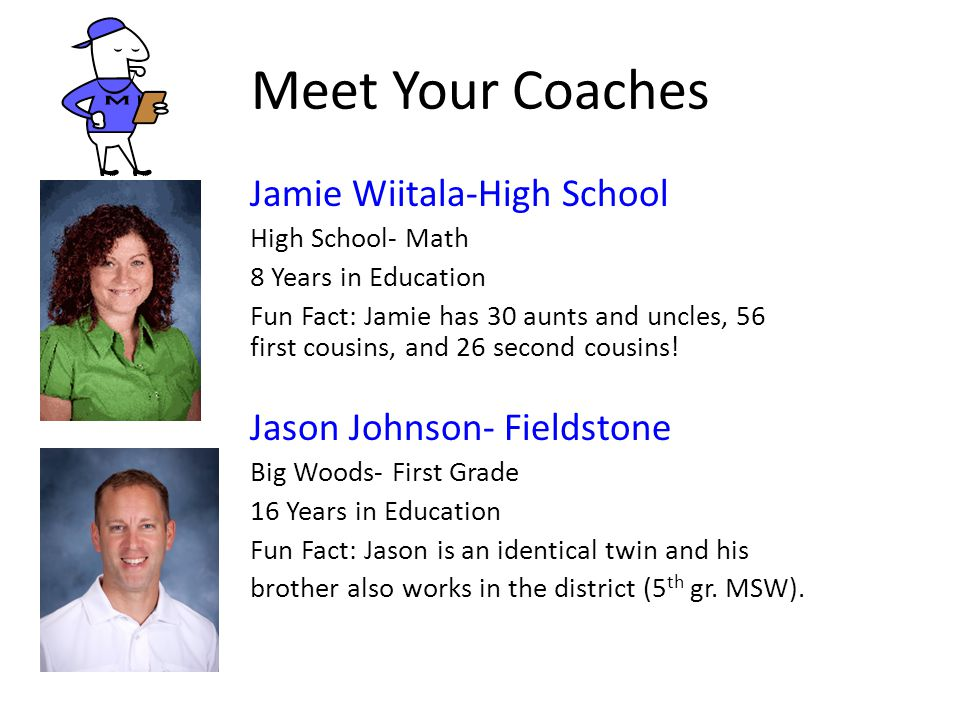 Meet Your Coaches Jamie Wiitala-High School High School- Math 8 Years in Education Fun Fact: Jamie has 30 aunts and uncles, 56 first cousins, and 26 s