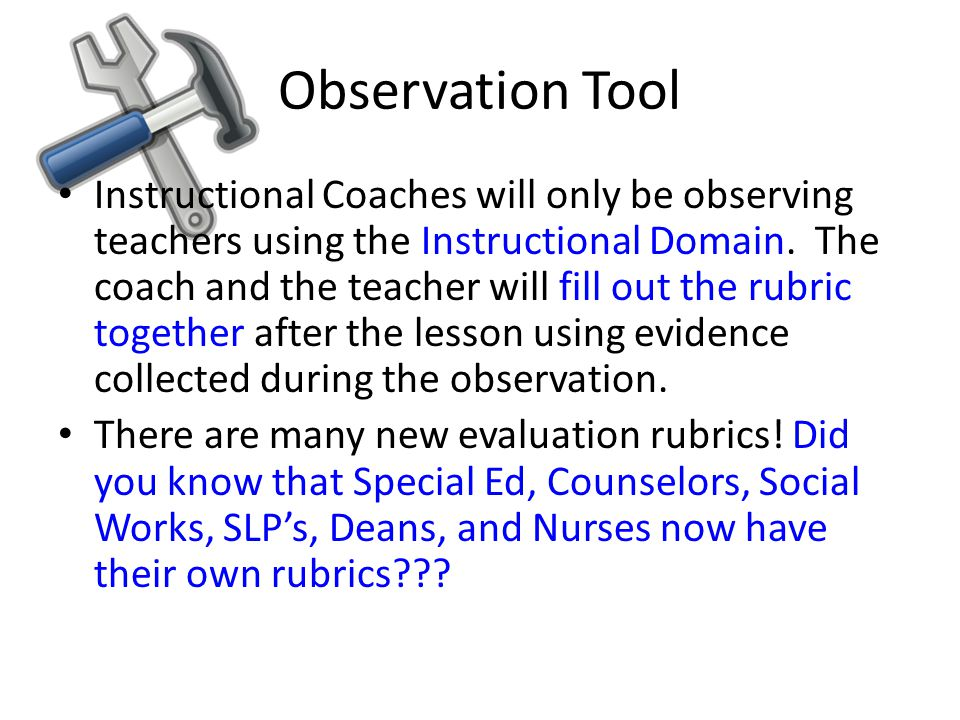 Observation Tool Instructional Coaches will only be observing teachers using the Instructional Domain. The coach and the teacher will fill out the rub