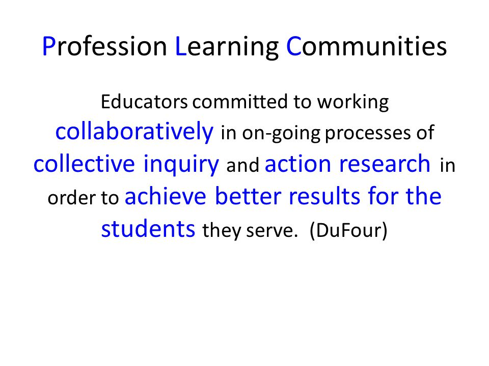 Profession Learning Communities Educators committed to working collaboratively in on-going processes of collective inquiry and action research in orde