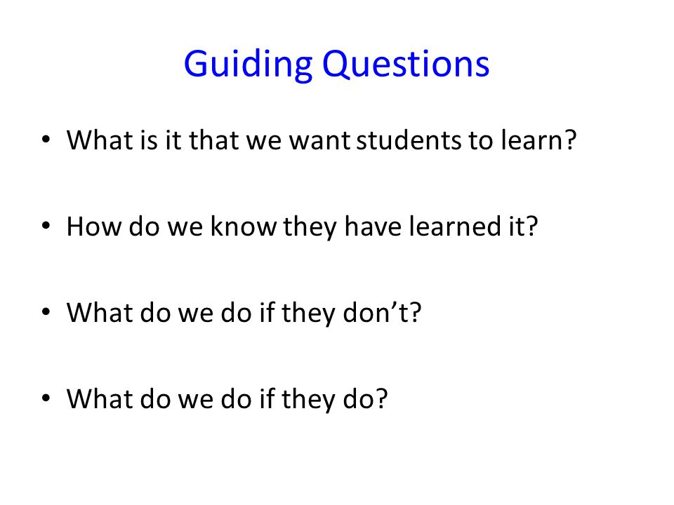 Guiding Questions What is it that we want students to learn? How do we know they have learned it? What do we do if they don't? What do we do if they d
