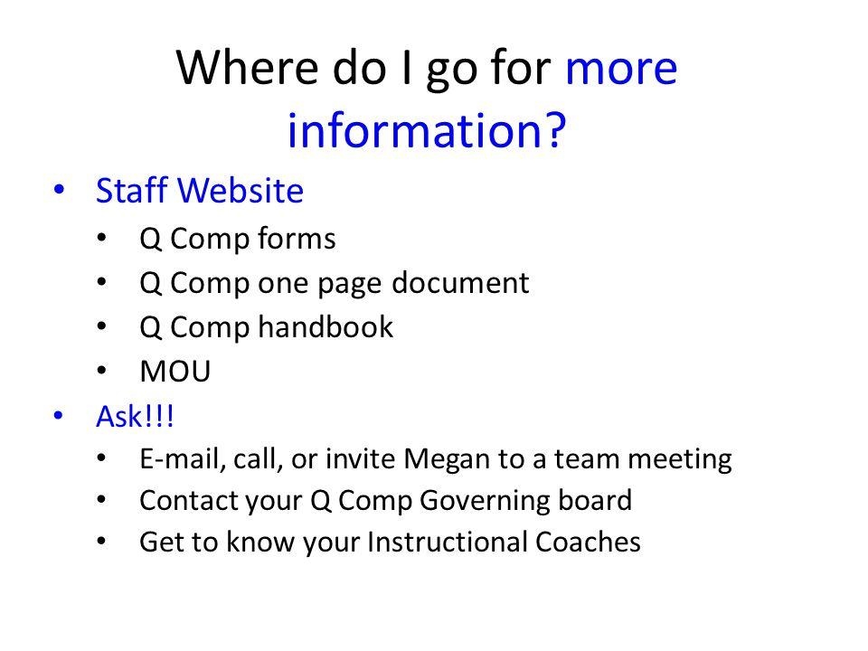 Where do I go for more information? Staff Website Q Comp forms Q Comp one page document Q Comp handbook MOU Ask!!! E-mail, call, or invite Megan to a