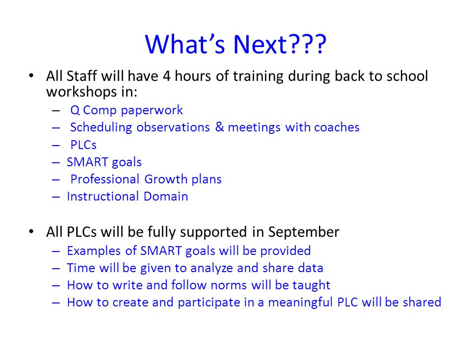 What's Next??? All Staff will have 4 hours of training during back to school workshops in: – Q Comp paperwork – Scheduling observations & meetings wit