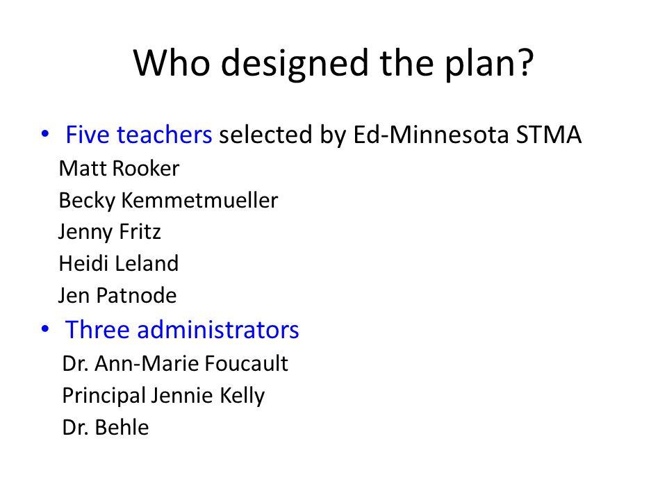 Who designed the plan? Five teachers selected by Ed-Minnesota STMA Matt Rooker Becky Kemmetmueller Jenny Fritz Heidi Leland Jen Patnode Three administ