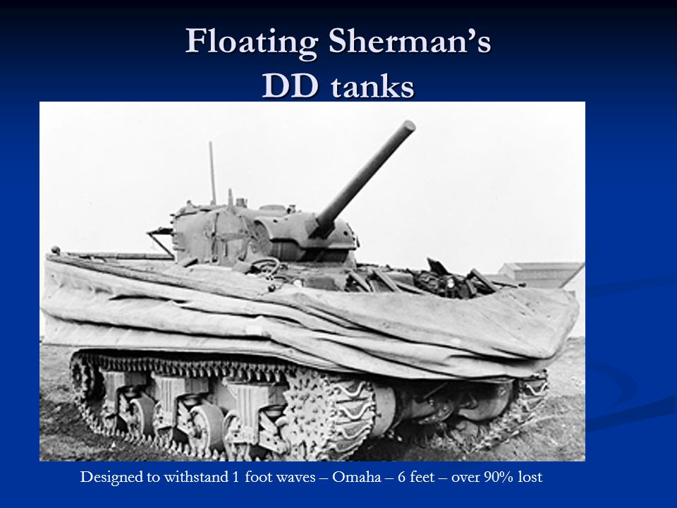 Floating Sherman's DD tanks Designed to withstand 1 foot waves – Omaha – 6 feet – over 90% lost