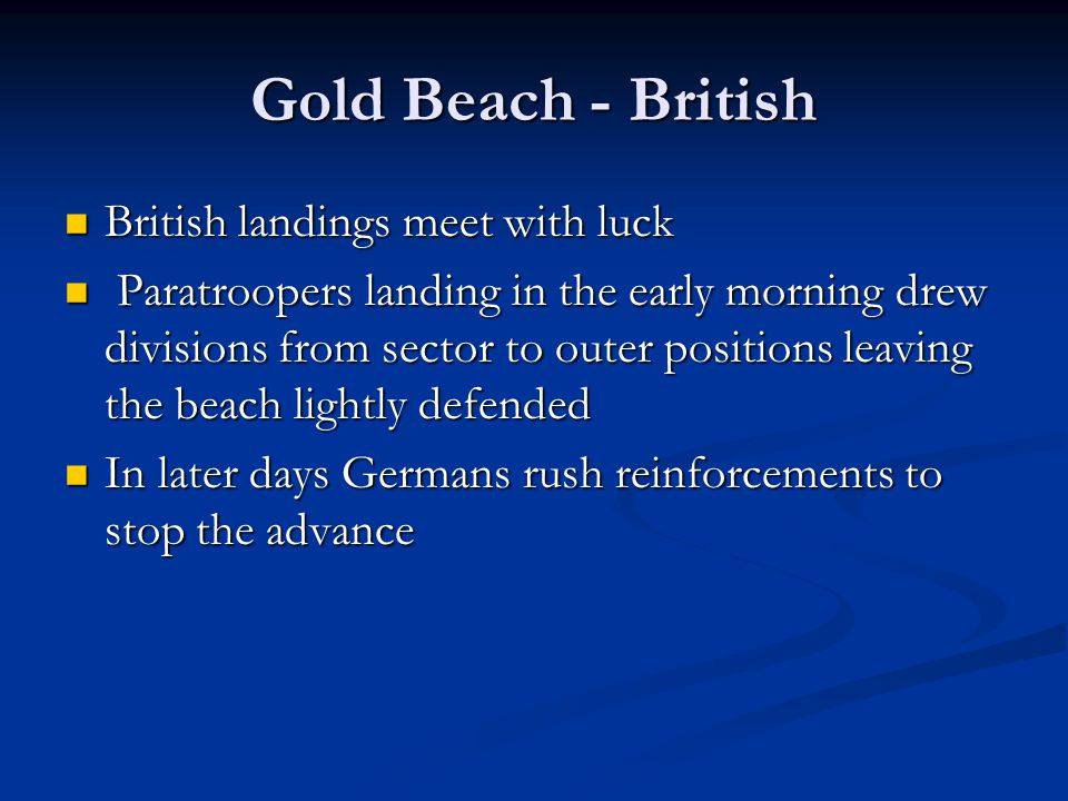 Gold Beach - British British landings meet with luck British landings meet with luck Paratroopers landing in the early morning drew divisions from sector to outer positions leaving the beach lightly defended Paratroopers landing in the early morning drew divisions from sector to outer positions leaving the beach lightly defended In later days Germans rush reinforcements to stop the advance In later days Germans rush reinforcements to stop the advance