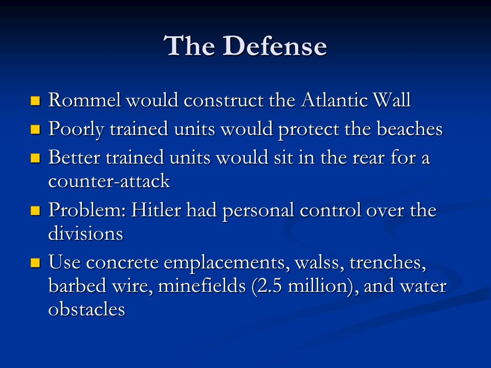 The Defense Rommel would construct the Atlantic Wall Rommel would construct the Atlantic Wall Poorly trained units would protect the beaches Poorly trained units would protect the beaches Better trained units would sit in the rear for a counter-attack Better trained units would sit in the rear for a counter-attack Problem: Hitler had personal control over the divisions Problem: Hitler had personal control over the divisions Use concrete emplacements, walss, trenches, barbed wire, minefields (2.5 million), and water obstacles Use concrete emplacements, walss, trenches, barbed wire, minefields (2.5 million), and water obstacles