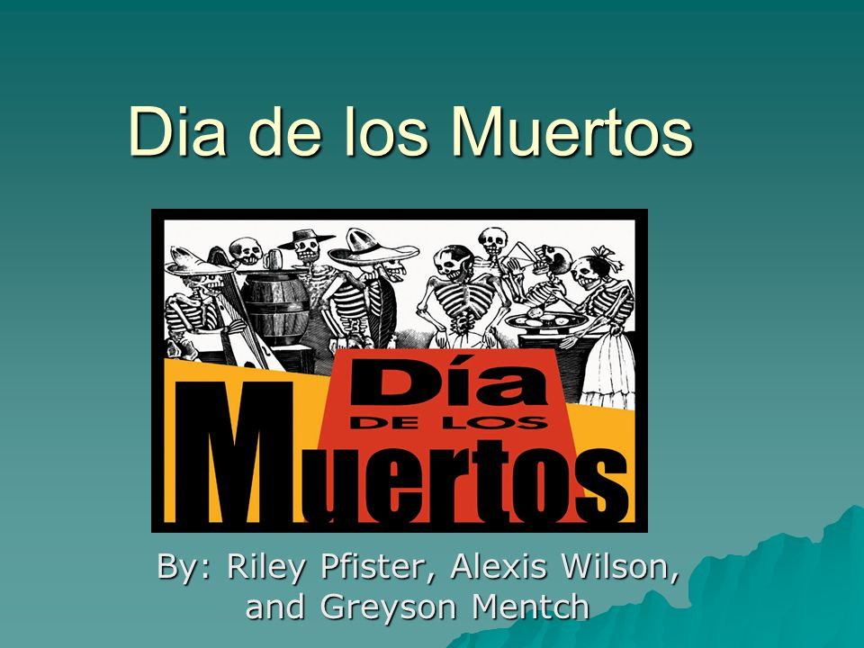 Dia de los Muertos By: Riley Pfister, Alexis Wilson, and Greyson Mentch