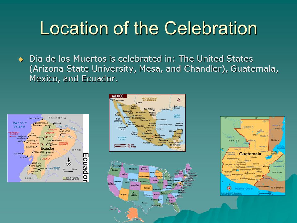 Location of the Celebration  Dia de los Muertos is celebrated in: The United States (Arizona State University, Mesa, and Chandler), Guatemala, Mexico, and Ecuador.