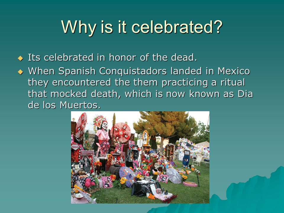 Why is it celebrated.  Its celebrated in honor of the dead.