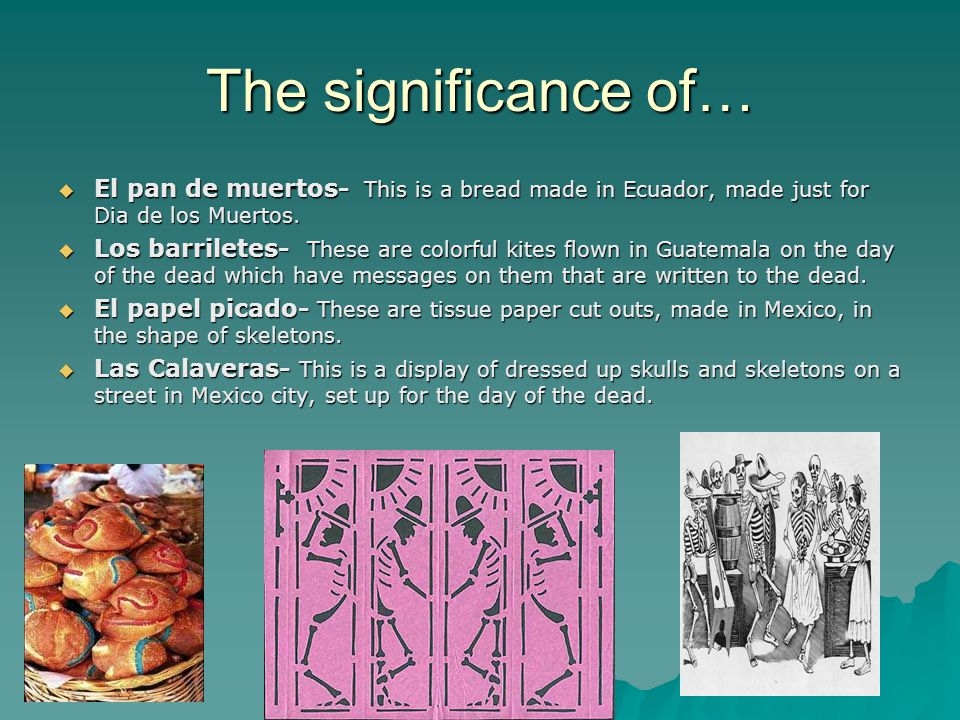 The significance of…  El pan de muertos- This is a bread made in Ecuador, made just for Dia de los Muertos.