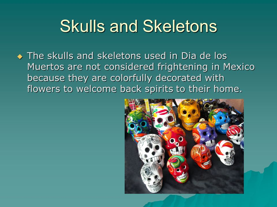 Skulls and Skeletons  The skulls and skeletons used in Dia de los Muertos are not considered frightening in Mexico because they are colorfully decorated with flowers to welcome back spirits to their home.