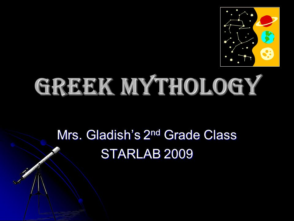 Greek Mythology Mrs. Gladish's 2 nd Grade Class STARLAB 2009