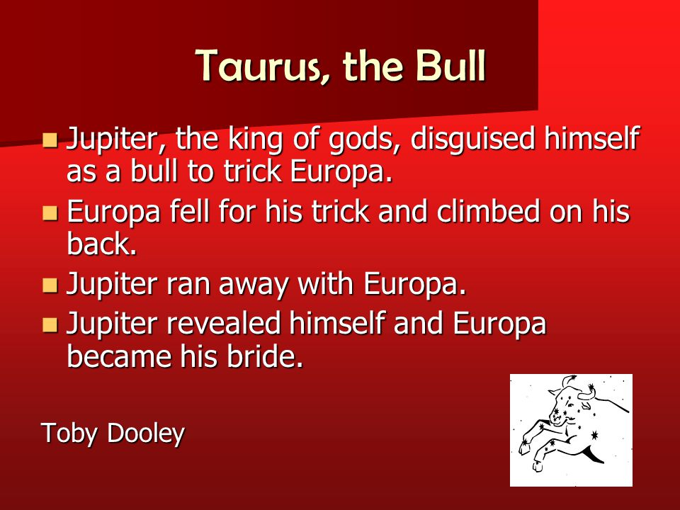 Taurus, the Bull Jupiter, the king of gods, disguised himself as a bull to trick Europa.