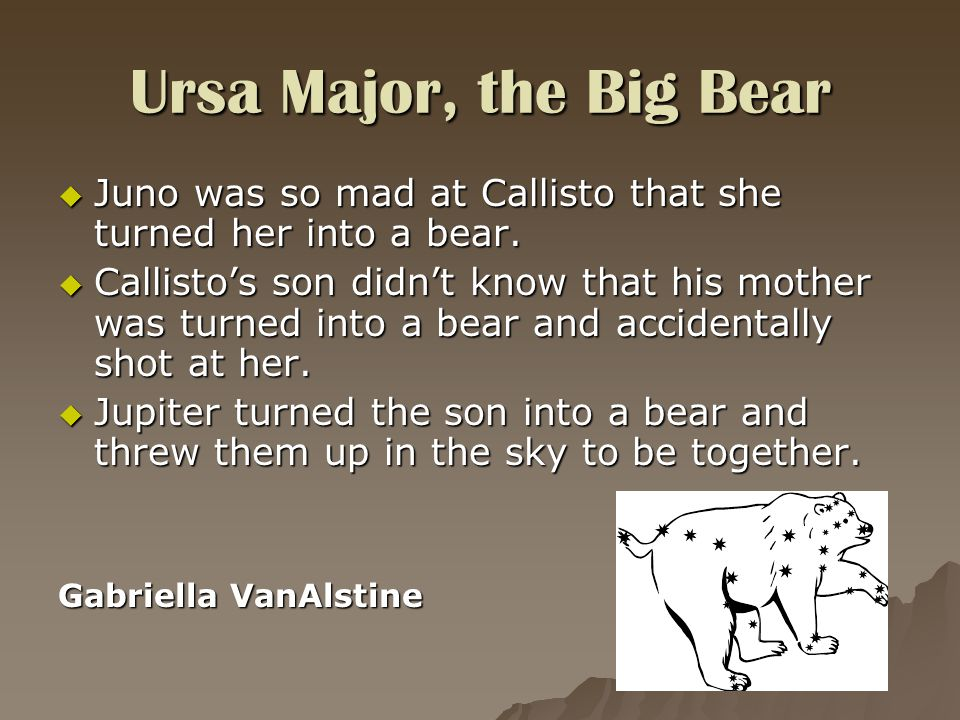 Ursa Major, the Big Bear  Juno was so mad at Callisto that she turned her into a bear.