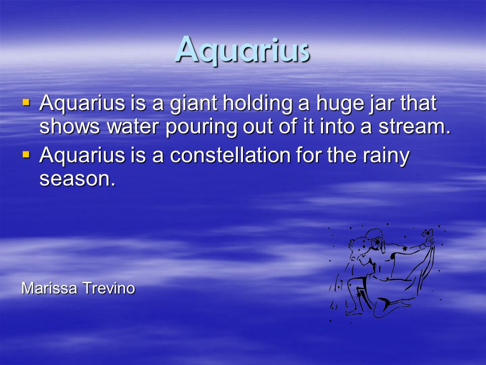 Aquarius  Aquarius is a giant holding a huge jar that shows water pouring out of it into a stream.