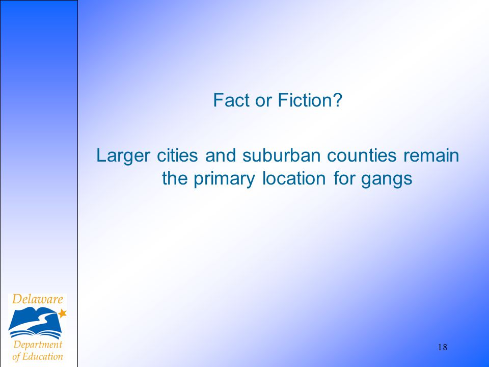 Fact or Fiction? Larger cities and suburban counties remain the primary location for gangs 18