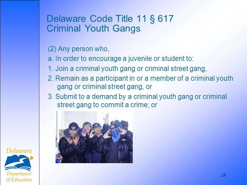 26 Delaware Code Title 11 § 617 Criminal Youth Gangs (2) Any person who, a. In order to encourage a juvenile or student to: 1. Join a criminal youth g
