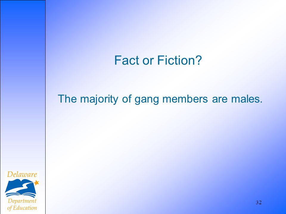 Fact or Fiction? The majority of gang members are males. 32