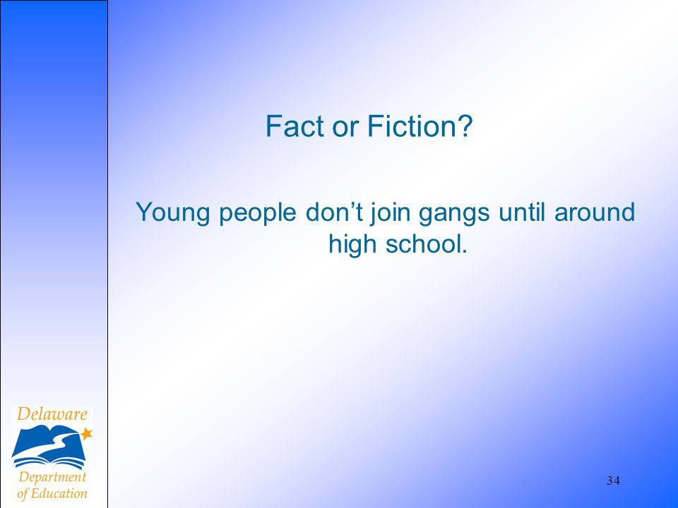 Fact or Fiction? Young people don't join gangs until around high school. 34