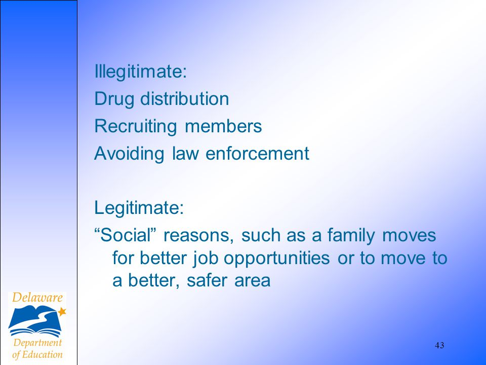 "Illegitimate: Drug distribution Recruiting members Avoiding law enforcement Legitimate: ""Social"" reasons, such as a family moves for better job opport"