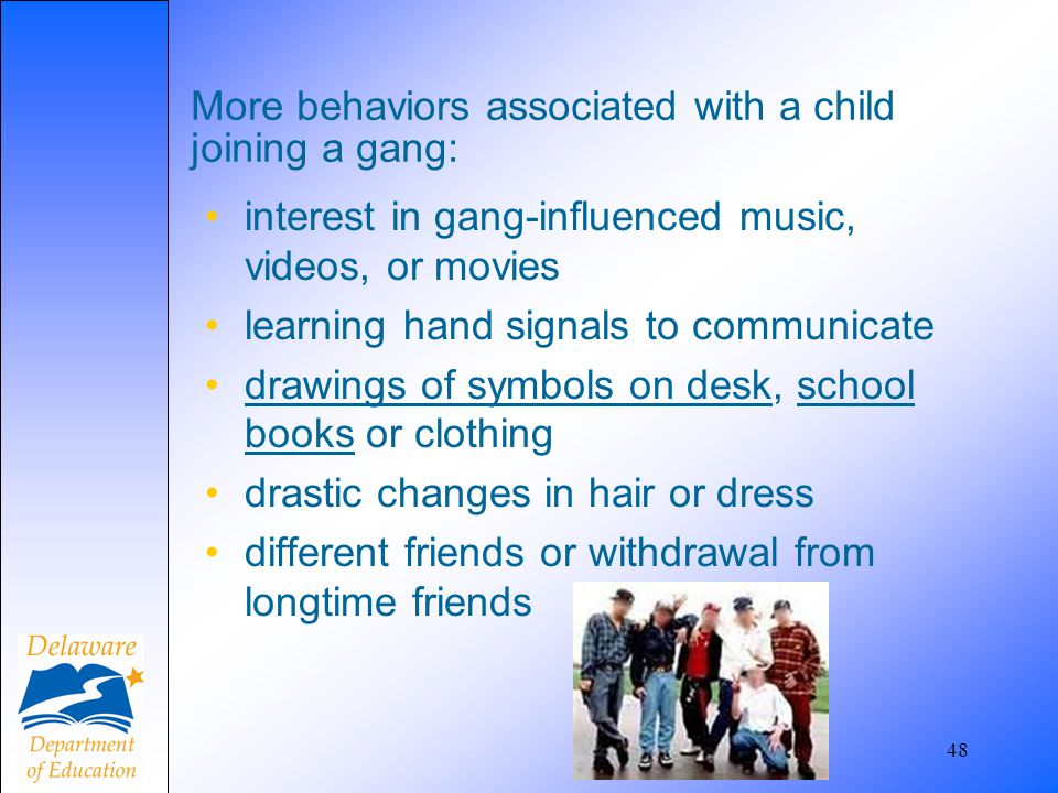 48 More behaviors associated with a child joining a gang: interest in gang-influenced music, videos, or movies learning hand signals to communicate dr