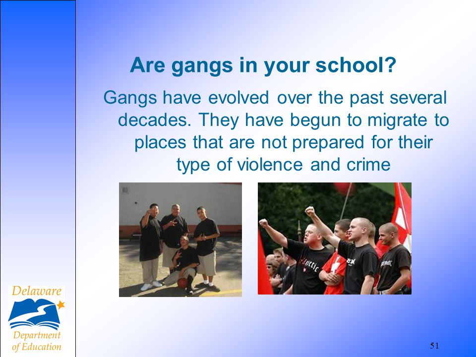 51 Are gangs in your school? Gangs have evolved over the past several decades. They have begun to migrate to places that are not prepared for their ty