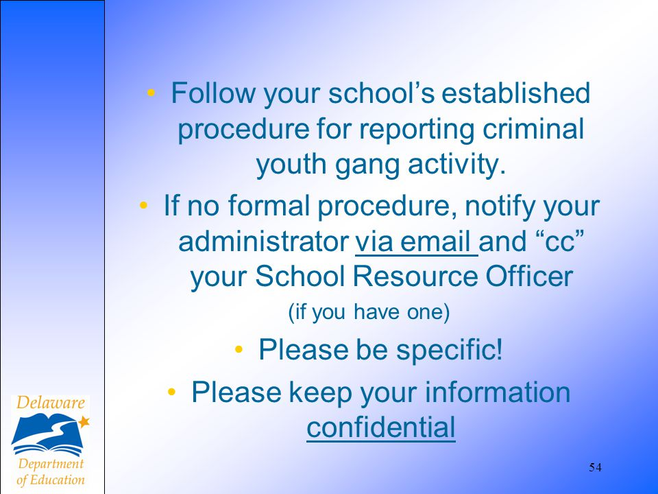 Follow your school's established procedure for reporting criminal youth gang activity. If no formal procedure, notify your administrator via email and