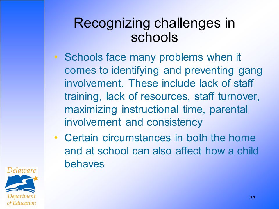 55 Recognizing challenges in schools Schools face many problems when it comes to identifying and preventing gang involvement. These include lack of st