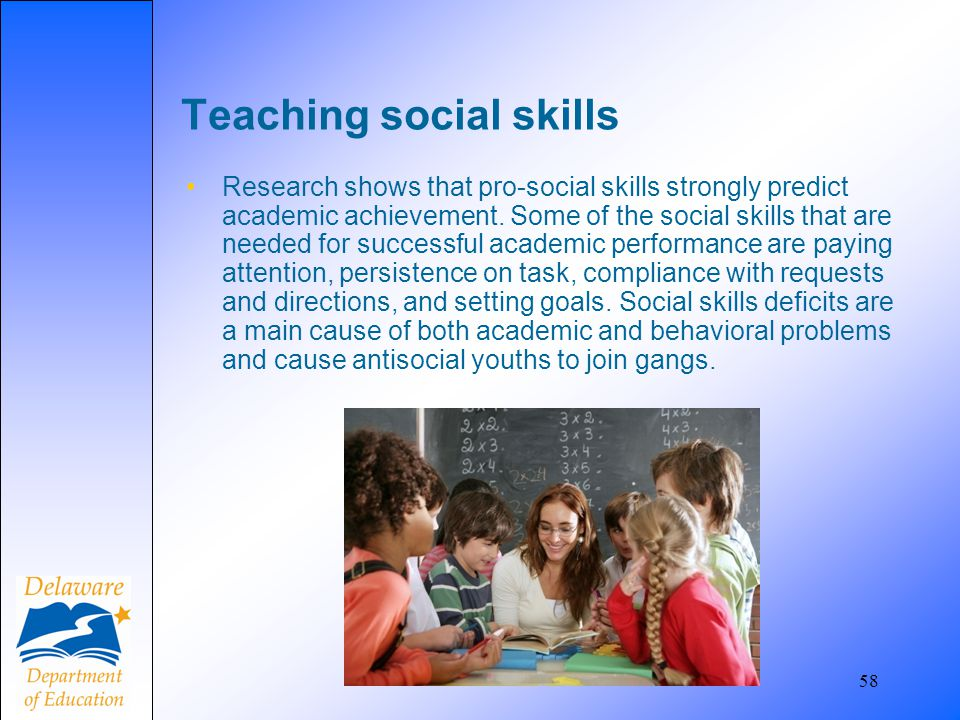 58 Teaching social skills Research shows that pro-social skills strongly predict academic achievement. Some of the social skills that are needed for s