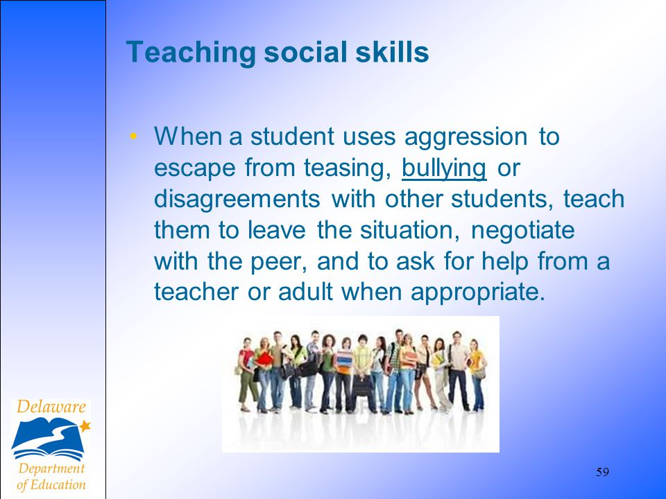 59 Teaching social skills When a student uses aggression to escape from teasing, bullying or disagreements with other students, teach them to leave th