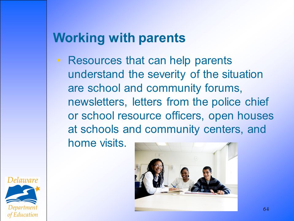 64 Working with parents Resources that can help parents understand the severity of the situation are school and community forums, newsletters, letters