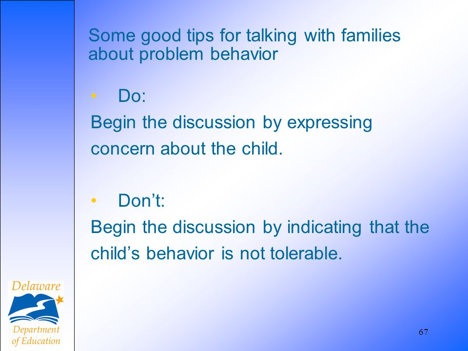 67 Some good tips for talking with families about problem behavior Do: Begin the discussion by expressing concern about the child. Don't: Begin the di
