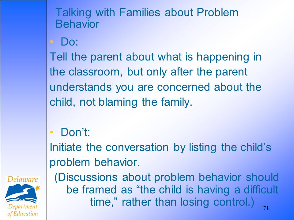 71 Talking with Families about Problem Behavior Do: Tell the parent about what is happening in the classroom, but only after the parent understands yo