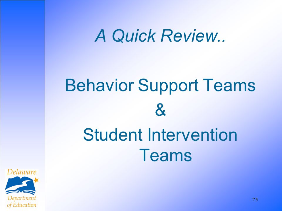 A Quick Review.. Behavior Support Teams & Student Intervention Teams 75