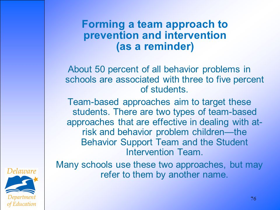 76 Forming a team approach to prevention and intervention (as a reminder) About 50 percent of all behavior problems in schools are associated with thr