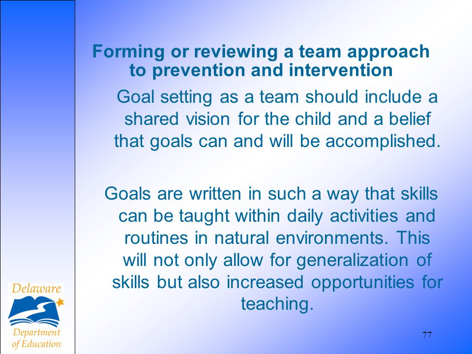77 Forming or reviewing a team approach to prevention and intervention Goal setting as a team should include a shared vision for the child and a belie
