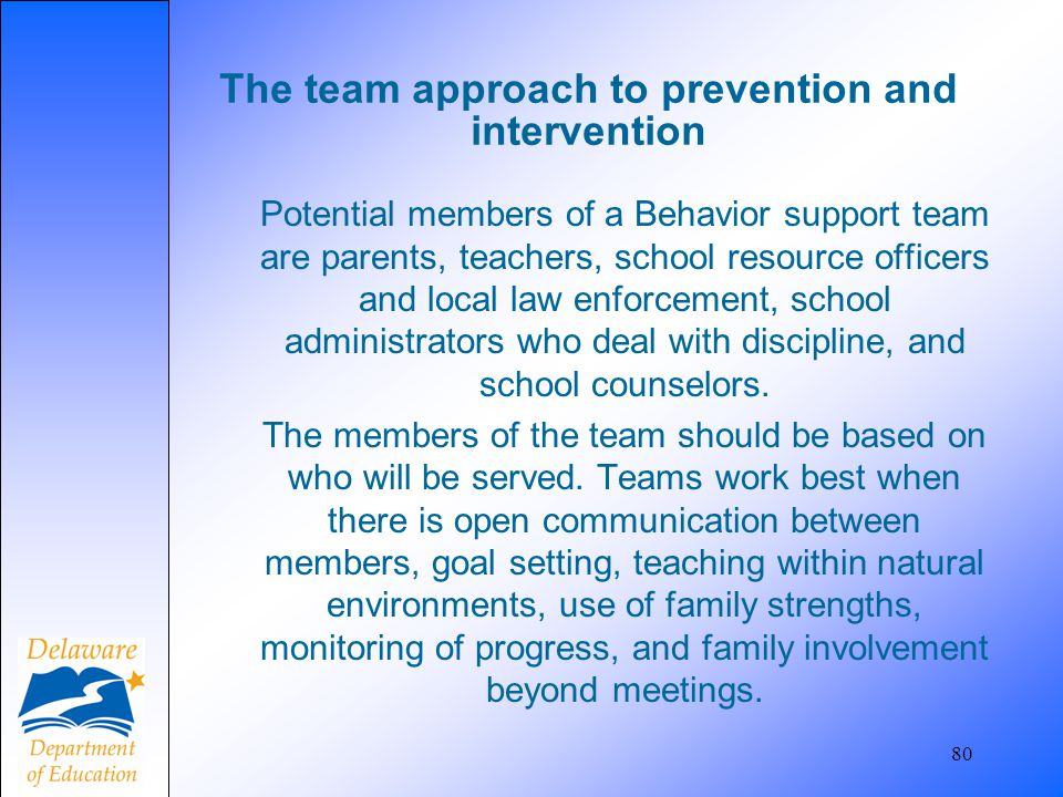 80 The team approach to prevention and intervention Potential members of a Behavior support team are parents, teachers, school resource officers and l